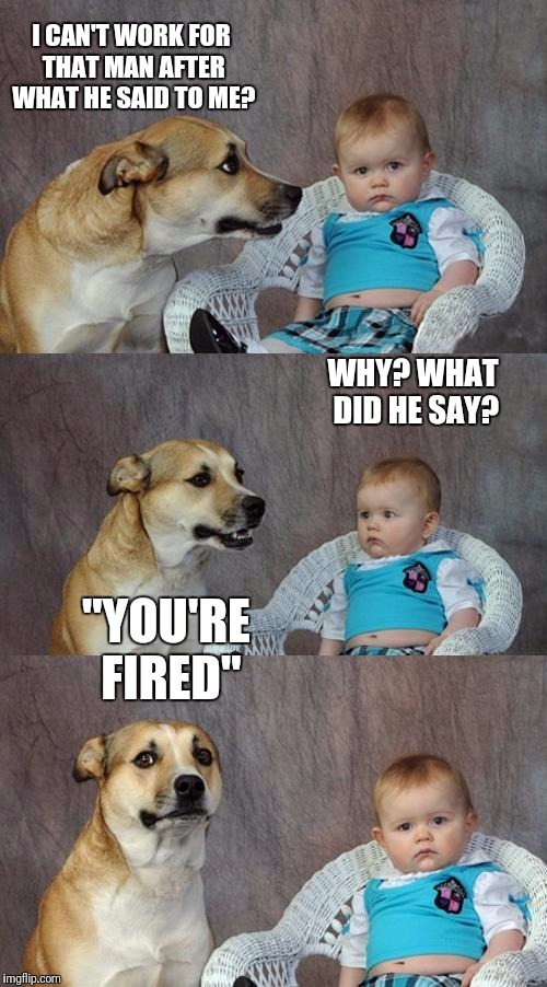 "Dad Joke Dog Meme | I CAN'T WORK FOR THAT MAN AFTER WHAT HE SAID TO ME? WHY? WHAT DID HE SAY? ""YOU'RE FIRED"" 