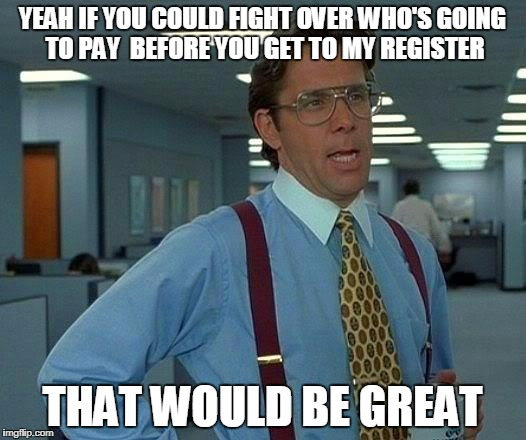 That Would Be Great Meme | YEAH IF YOU COULD FIGHT OVER WHO'S GOING TO PAY  BEFORE YOU GET TO MY REGISTER THAT WOULD BE GREAT | image tagged in memes,that would be great | made w/ Imgflip meme maker