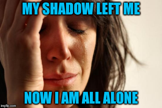 First World Problems Meme | MY SHADOW LEFT ME NOW I AM ALL ALONE | image tagged in memes,first world problems | made w/ Imgflip meme maker