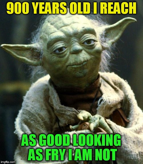 Star Wars Yoda Meme | 900 YEARS OLD I REACH AS GOOD LOOKING AS FRY I AM NOT | image tagged in memes,star wars yoda | made w/ Imgflip meme maker