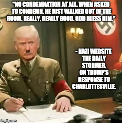 "Donald Trump Hitler | ""NO CONDEMNATION AT ALL. WHEN ASKED TO CONDEMN, HE JUST WALKED OUT OF THE ROOM. REALLY, REALLY GOOD. GOD BLESS HIM."" - NAZI WEBSITE THE DAIL 