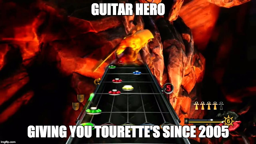 Guitar Hero | GUITAR HERO GIVING YOU TOURETTE'S SINCE 2005 | image tagged in guitarhero | made w/ Imgflip meme maker