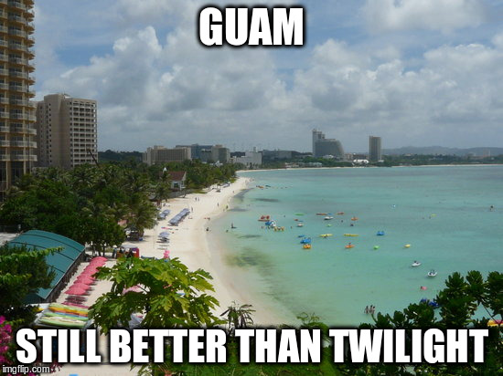 GUAM STILL BETTER THAN TWILIGHT | made w/ Imgflip meme maker