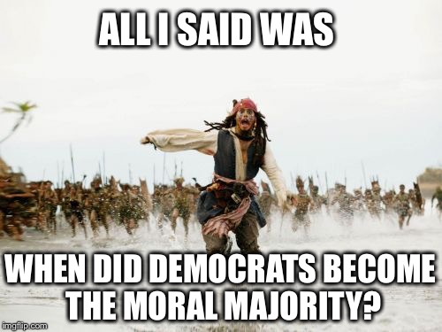 Jack Sparrow Being Chased Meme | ALL I SAID WAS WHEN DID DEMOCRATS BECOME THE MORAL MAJORITY? | image tagged in memes,jack sparrow being chased,democrats,moral majority,jerry falwell | made w/ Imgflip meme maker