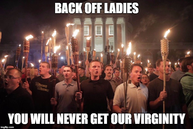 BACK OFF LADIES YOU WILL NEVER GET OUR VIRGINITY | image tagged in white supremacists in charlottesville | made w/ Imgflip meme maker
