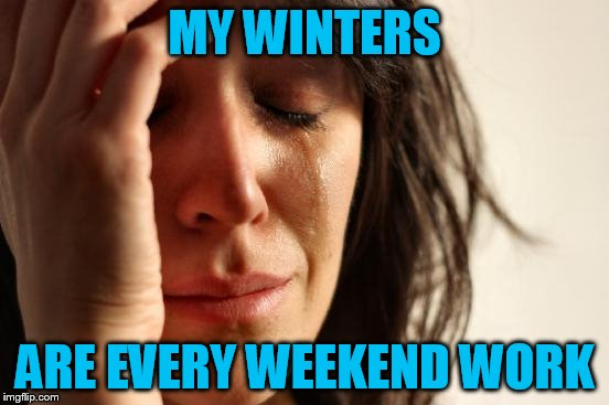First World Problems Meme | MY WINTERS ARE EVERY WEEKEND WORK | image tagged in memes,first world problems | made w/ Imgflip meme maker