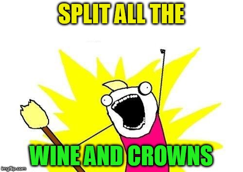 X All The Y Meme | SPLIT ALL THE WINE AND CROWNS | image tagged in memes,x all the y | made w/ Imgflip meme maker