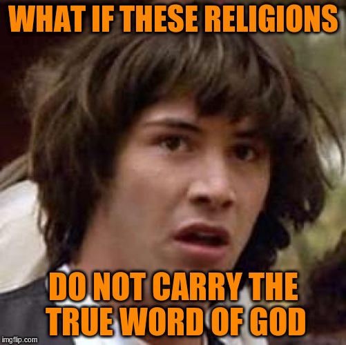 Conspiracy Keanu Meme | WHAT IF THESE RELIGIONS DO NOT CARRY THE TRUE WORD OF GOD | image tagged in memes,conspiracy keanu | made w/ Imgflip meme maker