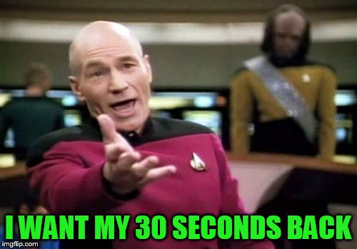 Picard Wtf Meme | I WANT MY 30 SECONDS BACK | image tagged in memes,picard wtf | made w/ Imgflip meme maker