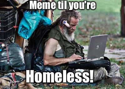 And don't stop then.  Just find someone's outside outlet! | Meme til you're Homeless! | image tagged in memes,homeless | made w/ Imgflip meme maker