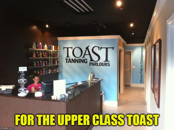 FOR THE UPPER CLASS TOAST | made w/ Imgflip meme maker