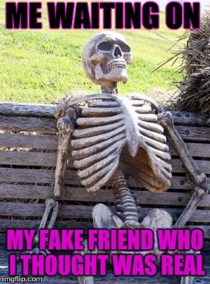 Waiting Skeleton Meme | ME WAITING ON MY FAKE FRIEND WHO I THOUGHT WAS REAL | image tagged in memes,waiting skeleton | made w/ Imgflip meme maker