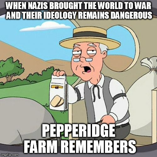 Pepperidge Farm Remembers Meme | WHEN NAZIS BROUGHT THE WORLD TO WAR AND THEIR IDEOLOGY REMAINS DANGEROUS PEPPERIDGE FARM REMEMBERS | image tagged in memes,pepperidge farm remembers | made w/ Imgflip meme maker