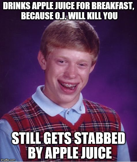 Bad Luck Brian Meme | DRINKS APPLE JUICE FOR BREAKFAST, BECAUSE O.J. WILL KILL YOU STILL GETS STABBED BY APPLE JUICE | image tagged in memes,bad luck brian | made w/ Imgflip meme maker