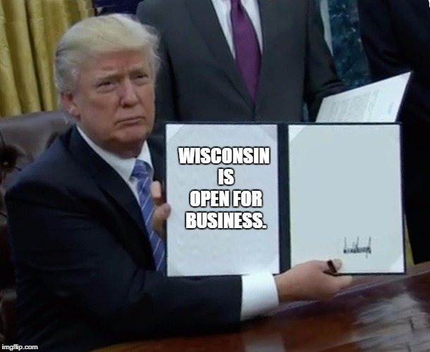 Trump Bill Signing Meme | WISCONSIN IS OPEN FOR BUSINESS. | image tagged in trump bill signing | made w/ Imgflip meme maker