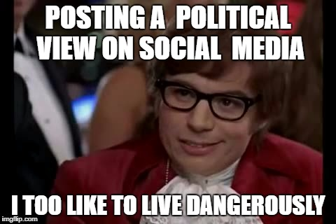 I Too Like To Live Dangerously Meme | POSTING A  POLITICAL VIEW ON SOCIAL  MEDIA I TOO LIKE TO LIVE DANGEROUSLY | image tagged in memes,i too like to live dangerously | made w/ Imgflip meme maker