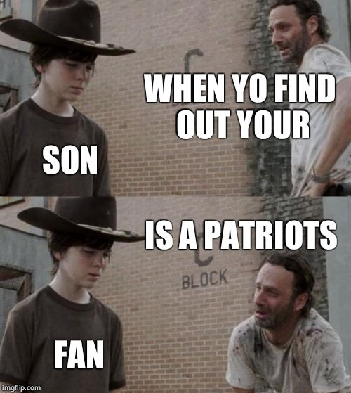 Rick and Carl Meme | WHEN YO FIND OUT YOUR SON IS A PATRIOTS FAN | image tagged in memes,rick and carl | made w/ Imgflip meme maker