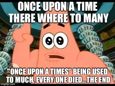 "Patrick Says | ONCE UPON A TIME THERE WHERE TO MANY ""ONCE UPON A TIMES'' BEING USED TO MUCH, EVERY ONE DIED...THE END 