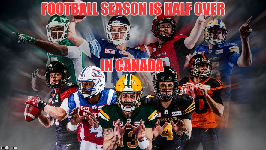 FOOTBALL SEASON IS HALF OVER IN CANADA | image tagged in canadian football league | made w/ Imgflip meme maker