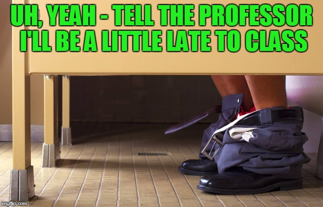 UH, YEAH - TELL THE PROFESSOR I'LL BE A LITTLE LATE TO CLASS | made w/ Imgflip meme maker
