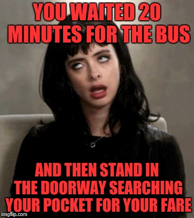 Kristen Ritter | YOU WAITED 20 MINUTES FOR THE BUS AND THEN STAND IN THE DOORWAY SEARCHING YOUR POCKET FOR YOUR FARE | image tagged in kristen ritter | made w/ Imgflip meme maker