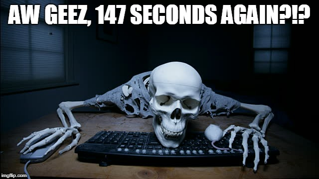 AW GEEZ, 147 SECONDS AGAIN?!? | made w/ Imgflip meme maker