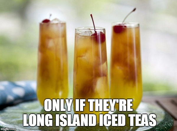 ONLY IF THEY'RE LONG ISLAND ICED TEAS | made w/ Imgflip meme maker