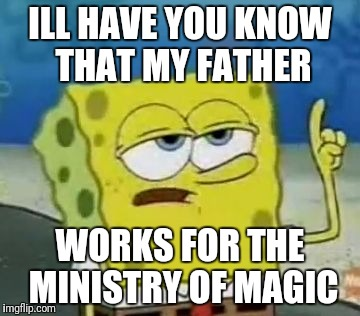 Ill Have You Know Spongebob Meme | ILL HAVE YOU KNOW THAT MY FATHER WORKS FOR THE MINISTRY OF MAGIC | image tagged in memes,ill have you know spongebob | made w/ Imgflip meme maker