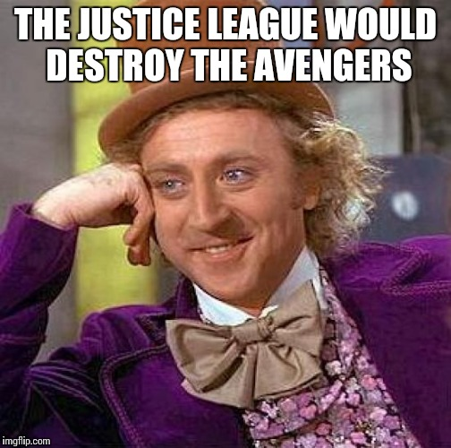 Creepy Condescending Wonka Meme | THE JUSTICE LEAGUE WOULD DESTROY THE AVENGERS | image tagged in memes,creepy condescending wonka | made w/ Imgflip meme maker