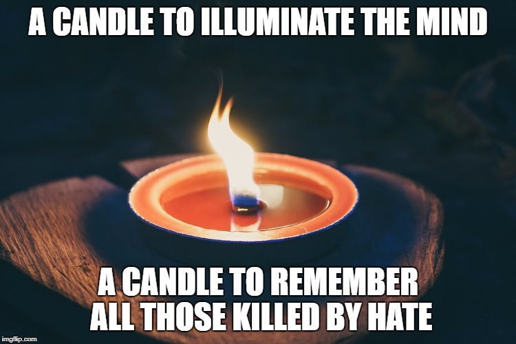 No Hate | A CANDLE TO ILLUMINATE THE MIND A CANDLE TO REMEMBER ALL THOSE KILLED BY HATE | image tagged in birdman | made w/ Imgflip meme maker