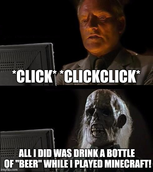 "Ill Just Wait Here Meme | *CLICK* *CLICKCLICK* ALL I DID WAS DRINK A BOTTLE OF ""BEER"" WHILE I PLAYED MINECRAFT! 