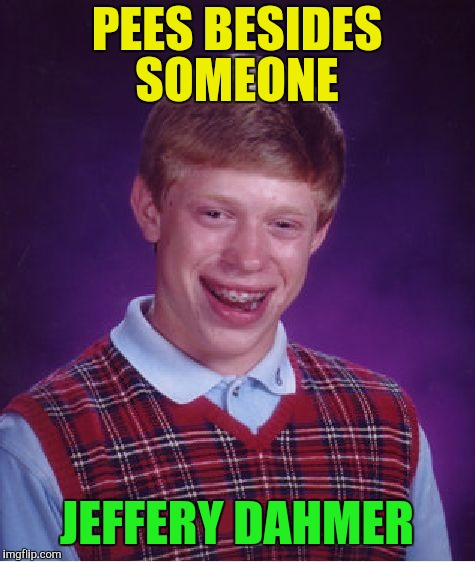 Bad Luck Brian Meme | PEES BESIDES SOMEONE JEFFERY DAHMER | image tagged in memes,bad luck brian | made w/ Imgflip meme maker