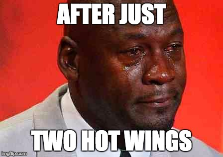 crying michael jordan | AFTER JUST TWO HOT WINGS | image tagged in crying michael jordan | made w/ Imgflip meme maker