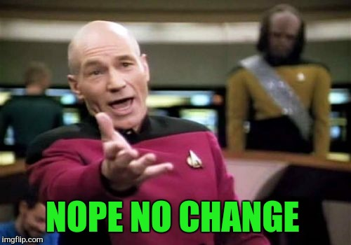 Picard Wtf Meme | NOPE NO CHANGE | image tagged in memes,picard wtf | made w/ Imgflip meme maker