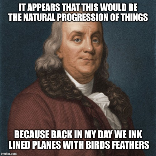 Ben Franklin | IT APPEARS THAT THIS WOULD BE THE NATURAL PROGRESSION OF THINGS BECAUSE BACK IN MY DAY WE INK LINED PLANES WITH BIRDS FEATHERS | image tagged in ben franklin | made w/ Imgflip meme maker