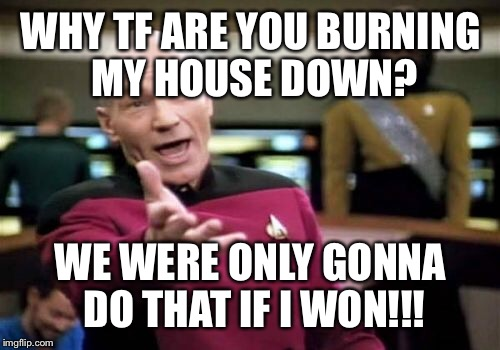 Picard Wtf Meme | WHY TF ARE YOU BURNING MY HOUSE DOWN? WE WERE ONLY GONNA DO THAT IF I WON!!! | image tagged in memes,picard wtf | made w/ Imgflip meme maker