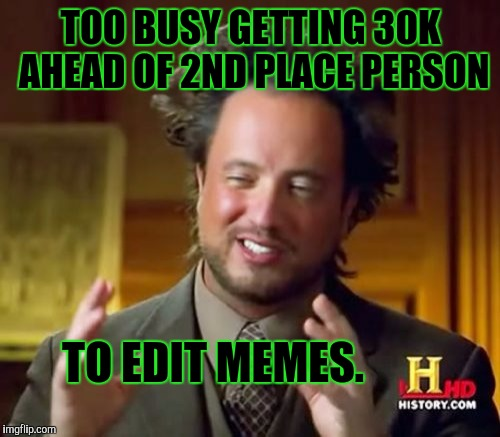 Ancient Aliens Meme | TOO BUSY GETTING 30K AHEAD OF 2ND PLACE PERSON TO EDIT MEMES. | image tagged in memes,ancient aliens | made w/ Imgflip meme maker