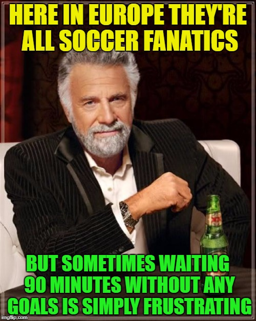 The Most Interesting Man In The World Meme | HERE IN EUROPE THEY'RE ALL SOCCER FANATICS BUT SOMETIMES WAITING 90 MINUTES WITHOUT ANY GOALS IS SIMPLY FRUSTRATING | image tagged in memes,the most interesting man in the world | made w/ Imgflip meme maker