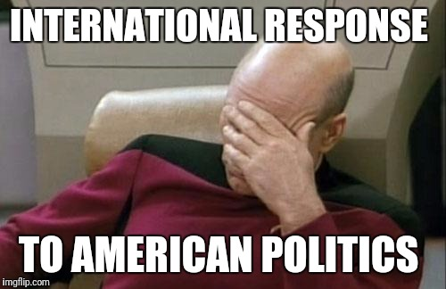 Yeah go America go  | INTERNATIONAL RESPONSE TO AMERICAN POLITICS | image tagged in memes,captain picard facepalm | made w/ Imgflip meme maker