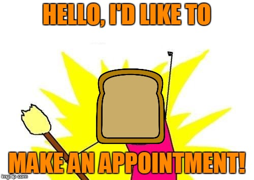 X All The Y Meme | HELLO, I'D LIKE TO MAKE AN APPOINTMENT! | image tagged in memes,x all the y | made w/ Imgflip meme maker