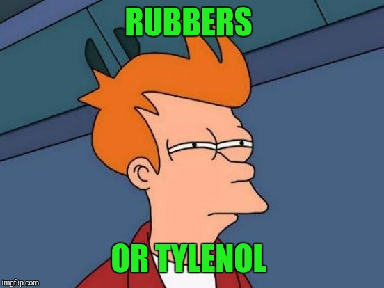 Futurama Fry Meme | RUBBERS OR TYLENOL | image tagged in memes,futurama fry | made w/ Imgflip meme maker