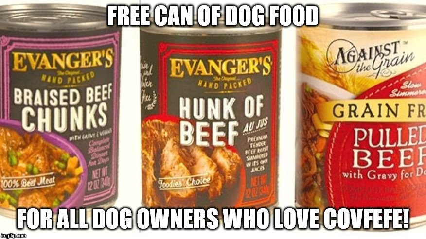 dog food | FREE CAN OF DOG FOOD FOR ALL DOG OWNERS WHO LOVE COVFEFE! | image tagged in dog food | made w/ Imgflip meme maker