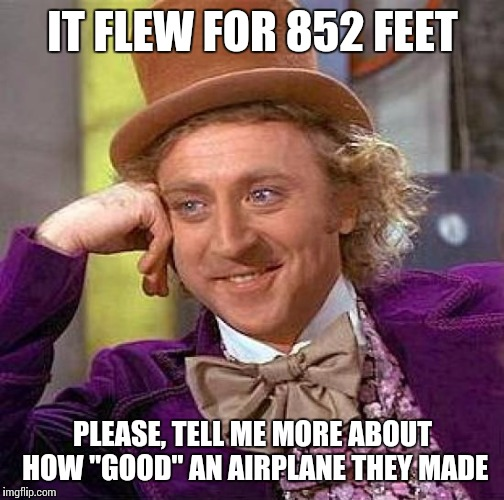 "Creepy Condescending Wonka Meme | IT FLEW FOR 852 FEET PLEASE, TELL ME MORE ABOUT HOW ""GOOD"" AN AIRPLANE THEY MADE 