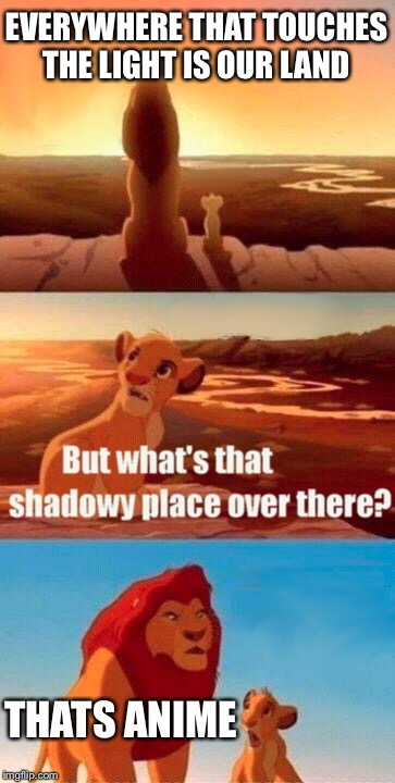 Anime sux | EVERYWHERE THAT TOUCHES THE LIGHT IS OUR LAND THATS ANIME | image tagged in memes,simba shadowy place,anime,anime is gay,wow | made w/ Imgflip meme maker