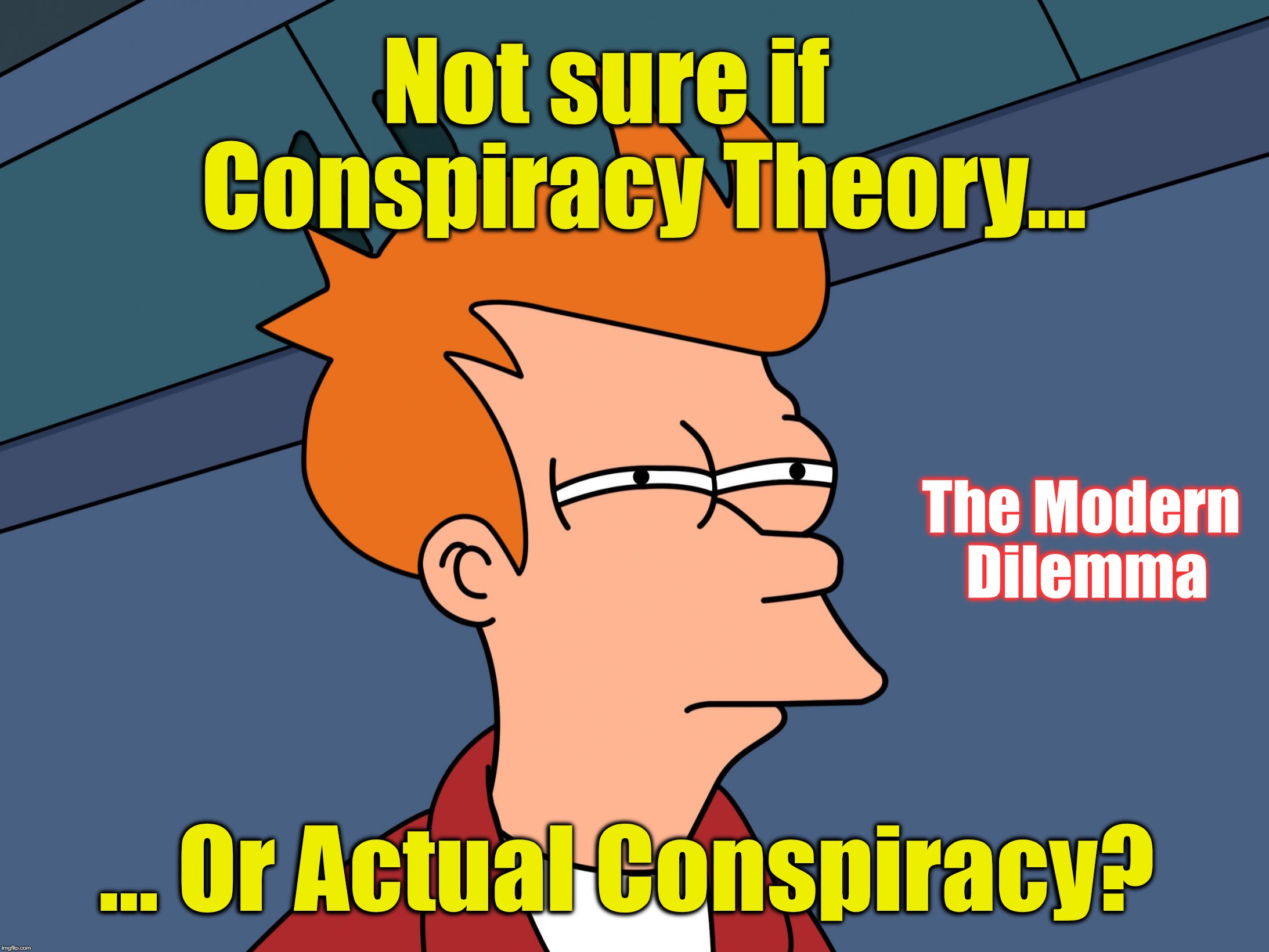 Fry Skeptical Large | Not sure if    Conspiracy Theory... ... Or Actual Conspiracy? The Modern Dilemma | image tagged in fry skeptical large | made w/ Imgflip meme maker
