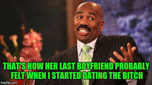 Steve Harvey Meme | THAT'S HOW HER LAST BOYFRIEND PROBABLY FELT WHEN I STARTED DATING THE B**CH | image tagged in memes,steve harvey | made w/ Imgflip meme maker