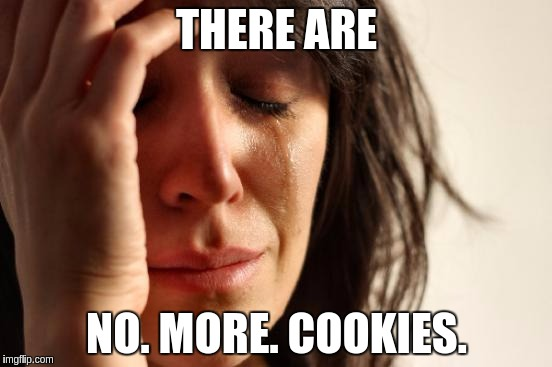 First World Problems Meme | THERE ARE NO. MORE. COOKIES. | image tagged in memes,first world problems | made w/ Imgflip meme maker