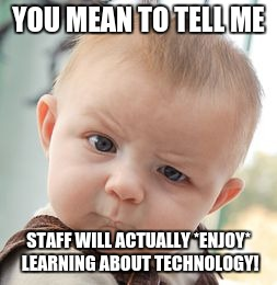 Skeptical Baby Meme | YOU MEAN TO TELL ME STAFF WILL ACTUALLY *ENJOY* LEARNING ABOUT TECHNOLOGY! | image tagged in memes,skeptical baby | made w/ Imgflip meme maker