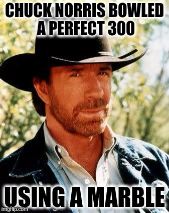 Chuck Norris Meme | CHUCK NORRIS BOWLED A PERFECT 300 USING A MARBLE | image tagged in memes,chuck norris | made w/ Imgflip meme maker