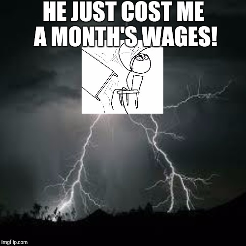 HE JUST COST ME A MONTH'S WAGES! | made w/ Imgflip meme maker